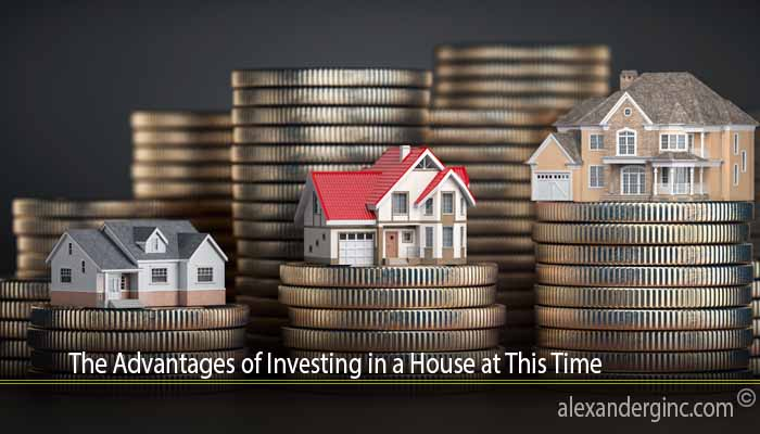 The Advantages of Investing in a House at This Time